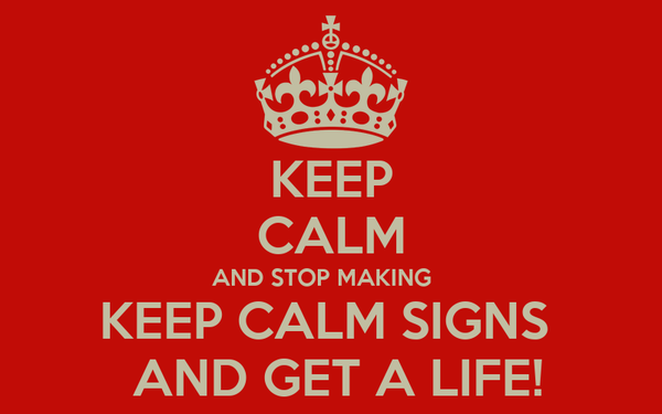 KEEP CALM AND STOP MAKING    KEEP CALM SIGNS   AND GET A LIFE!