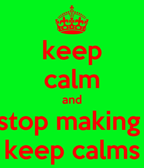 keep calm and stop making  keep calms