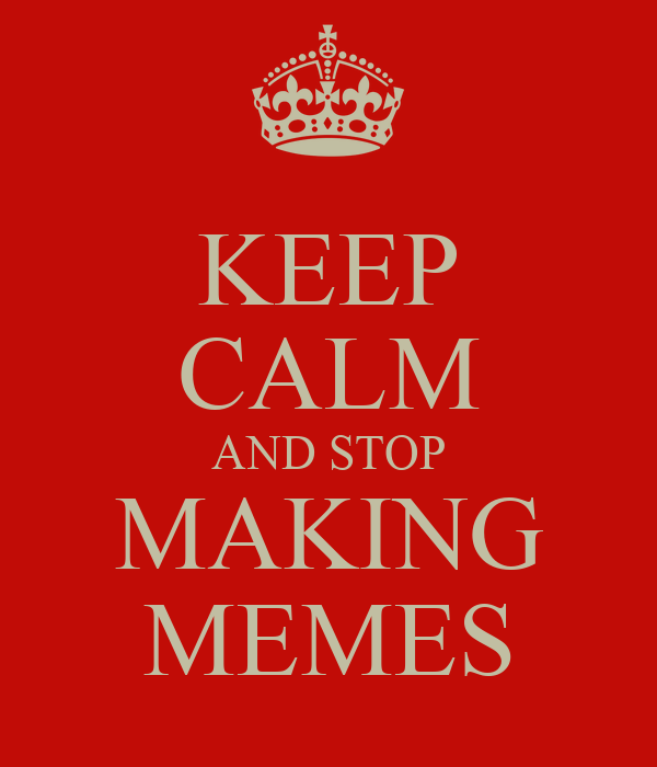 KEEP CALM AND STOP MAKING MEMES