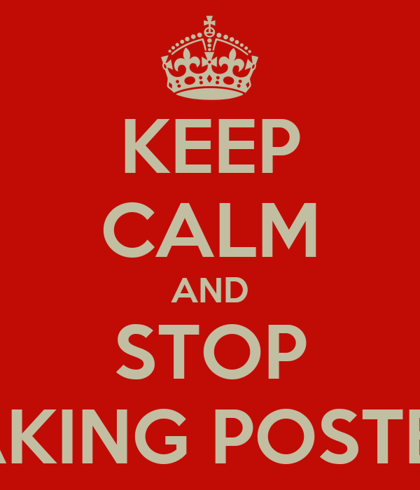 KEEP CALM AND STOP MAKING POSTERS