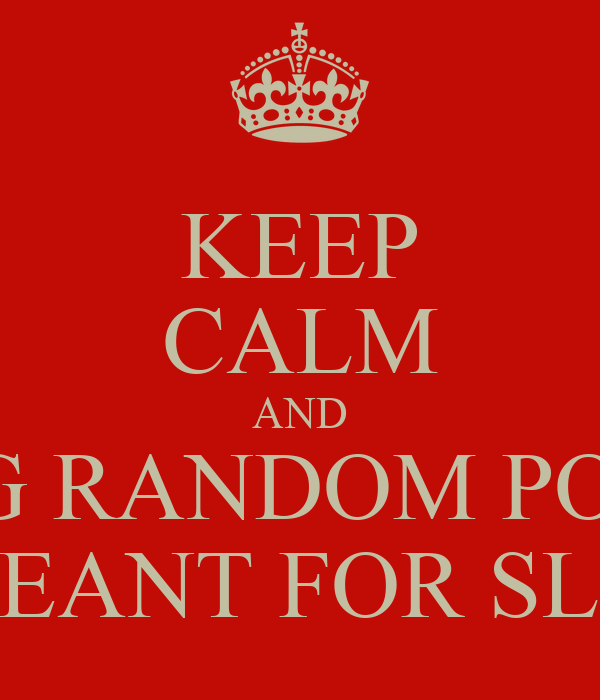 KEEP CALM AND STOP MAKING RANDOM POSTERS WHEN THIS WAS MEANT FOR SLANT RHYMS