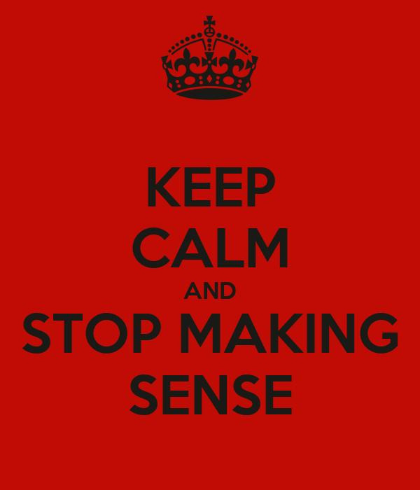 KEEP CALM AND STOP MAKING SENSE