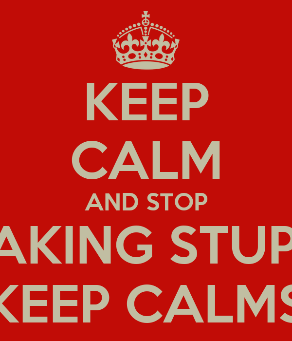 KEEP CALM AND STOP MAKING STUPID KEEP CALMS