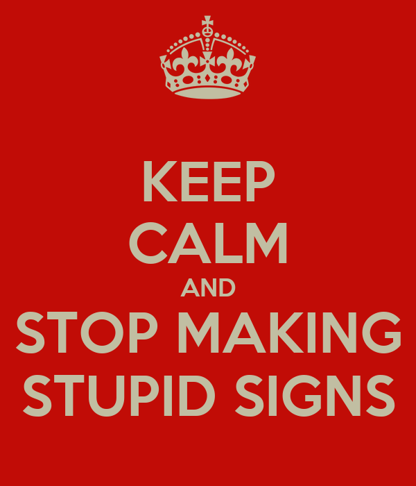 KEEP CALM AND STOP MAKING STUPID SIGNS
