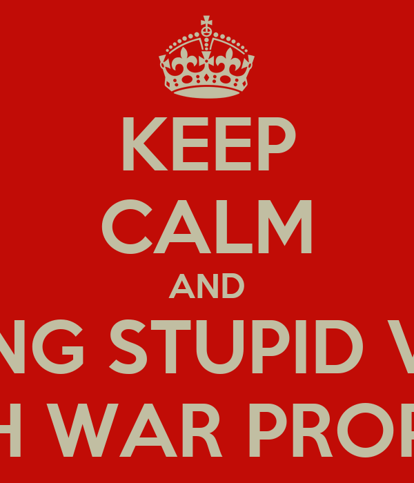 KEEP CALM AND STOP MAKING STUPID VARIATIONS OF BRITISH WAR PROPAGANDA