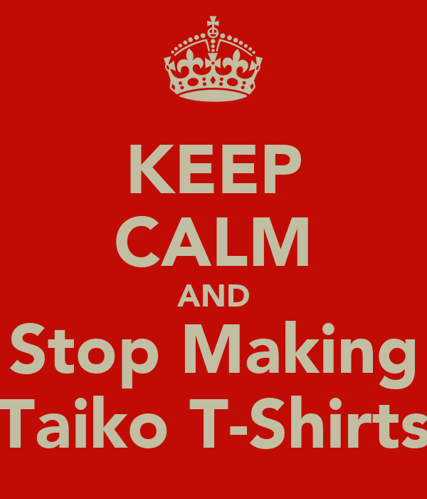 KEEP CALM AND Stop Making Taiko T-Shirts