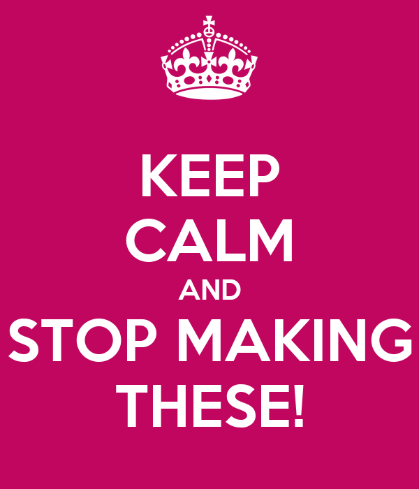 KEEP CALM AND STOP MAKING THESE!