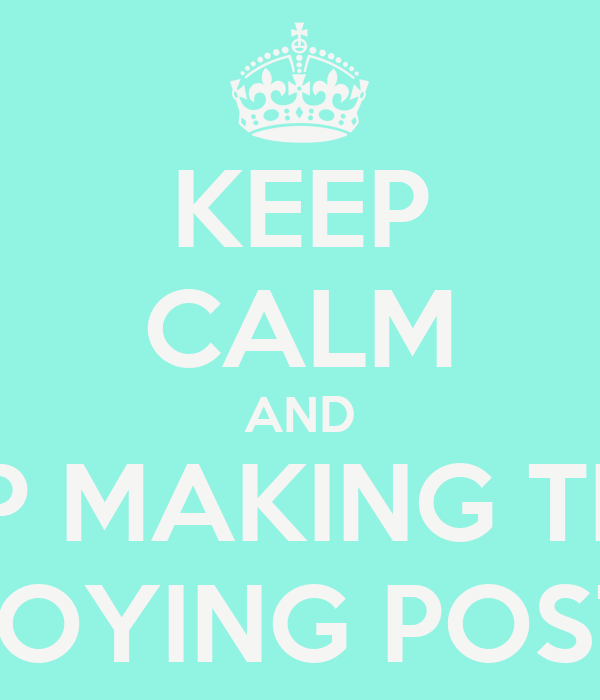 KEEP CALM AND STOP MAKING THESE ANNOYING POSTERS