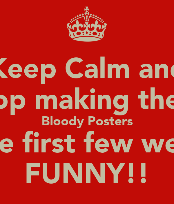 Keep Calm and Stop making these Bloody Posters The first few were FUNNY!!