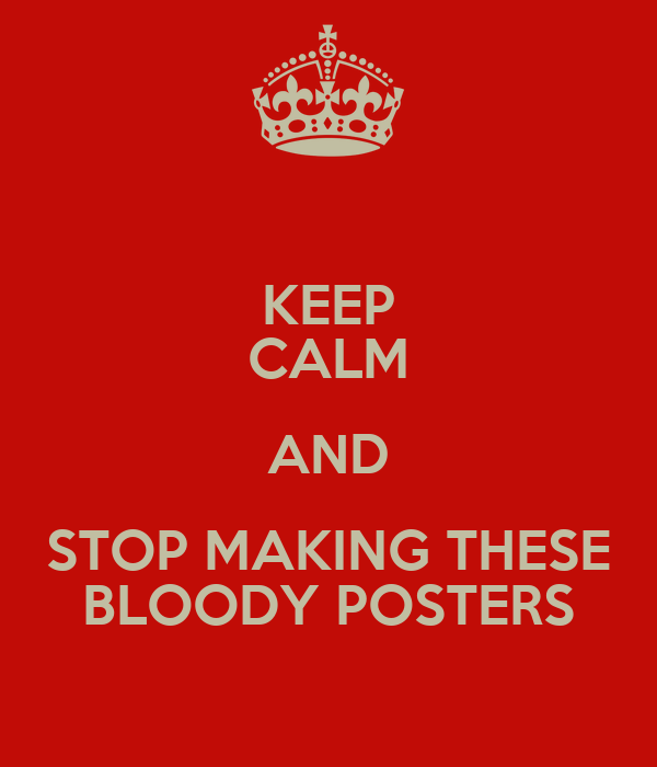 KEEP CALM AND STOP MAKING THESE BLOODY POSTERS
