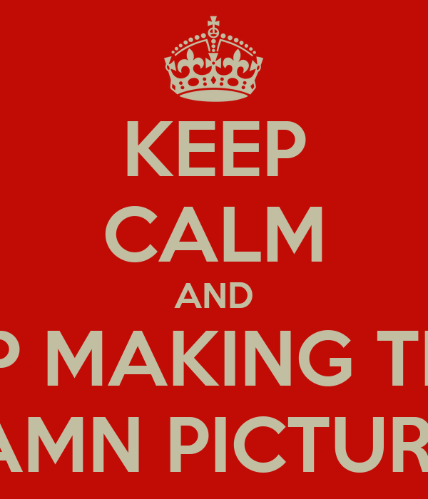KEEP CALM AND STOP MAKING THESE DAMN PICTURES