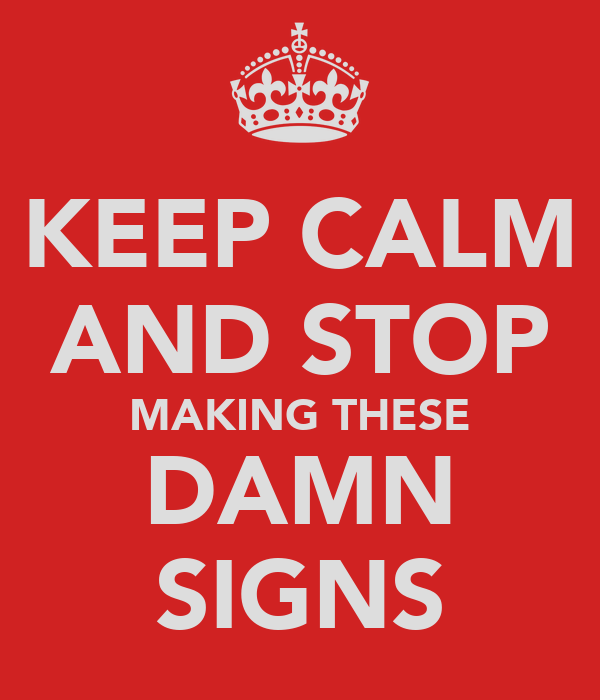 KEEP CALM AND STOP MAKING THESE DAMN SIGNS