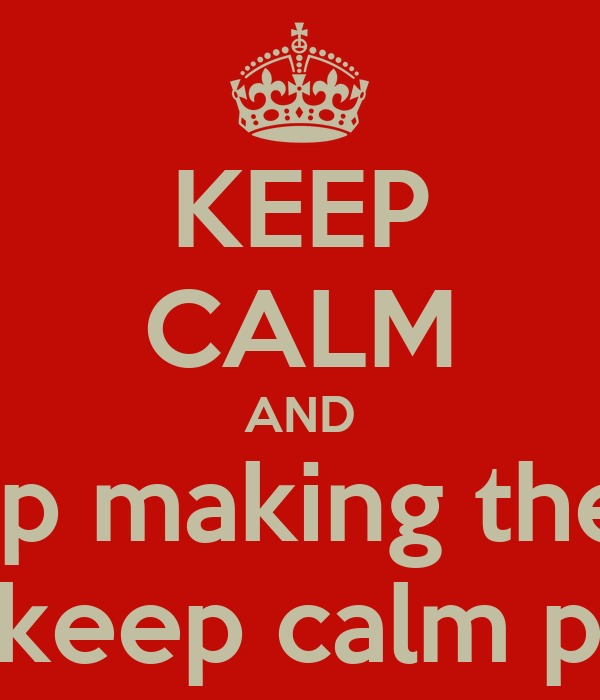 KEEP CALM AND stop making these dumb keep calm posters