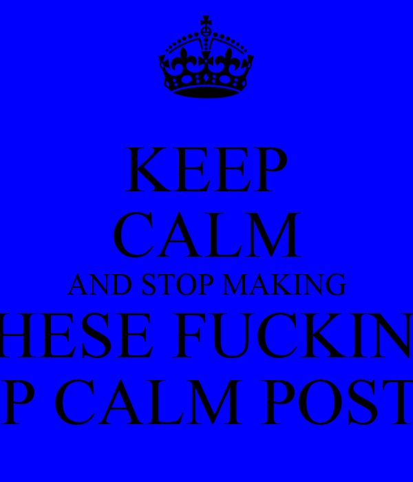 KEEP CALM AND STOP MAKING THESE FUCKING KEEP CALM POSTERS