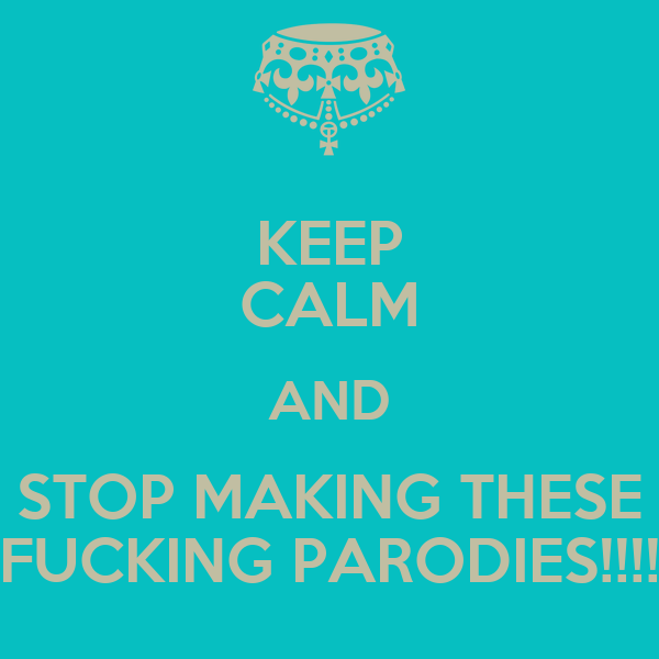 KEEP CALM AND STOP MAKING THESE FUCKING PARODIES!!!!
