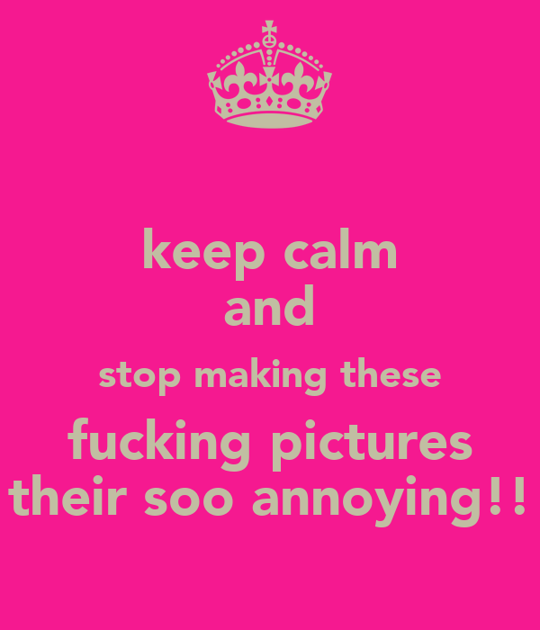 keep calm and stop making these fucking pictures their soo annoying!!