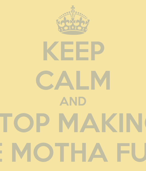 KEEP CALM AND STOP MAKING THESE MOTHA FUCKAS