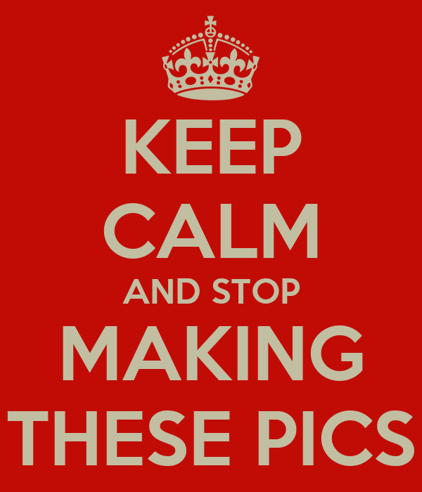 KEEP CALM AND STOP MAKING THESE PICS
