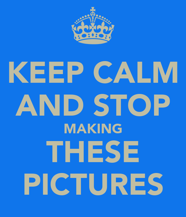 KEEP CALM AND STOP MAKING THESE PICTURES