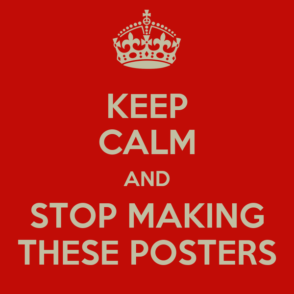 KEEP CALM AND STOP MAKING THESE POSTERS