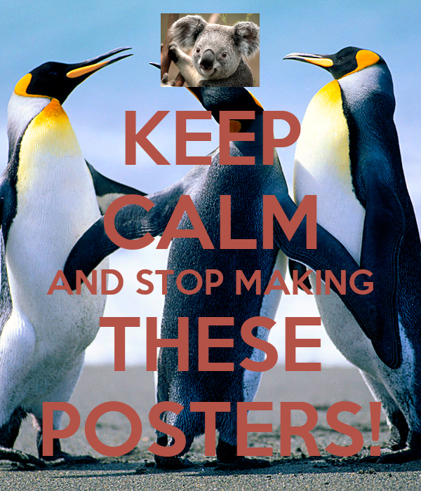 KEEP CALM AND STOP MAKING THESE POSTERS!
