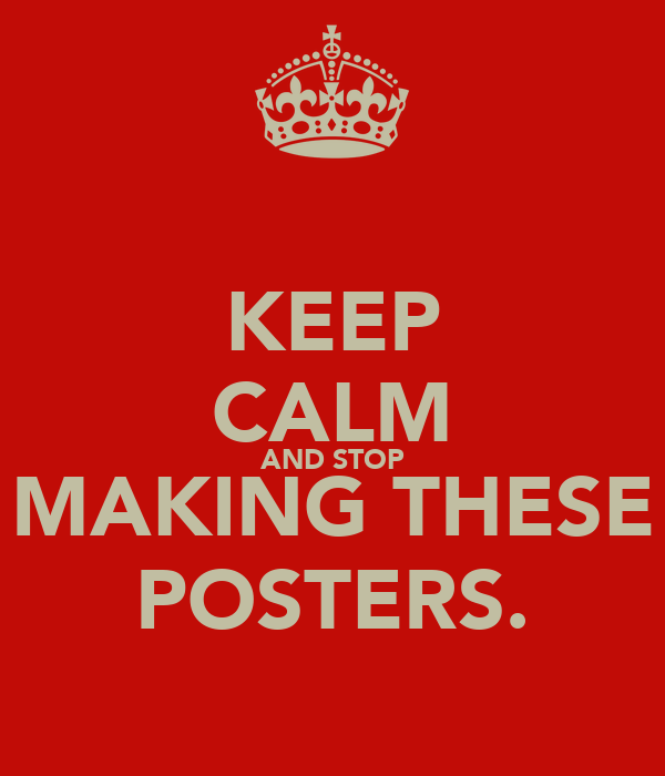 KEEP CALM AND STOP MAKING THESE POSTERS.