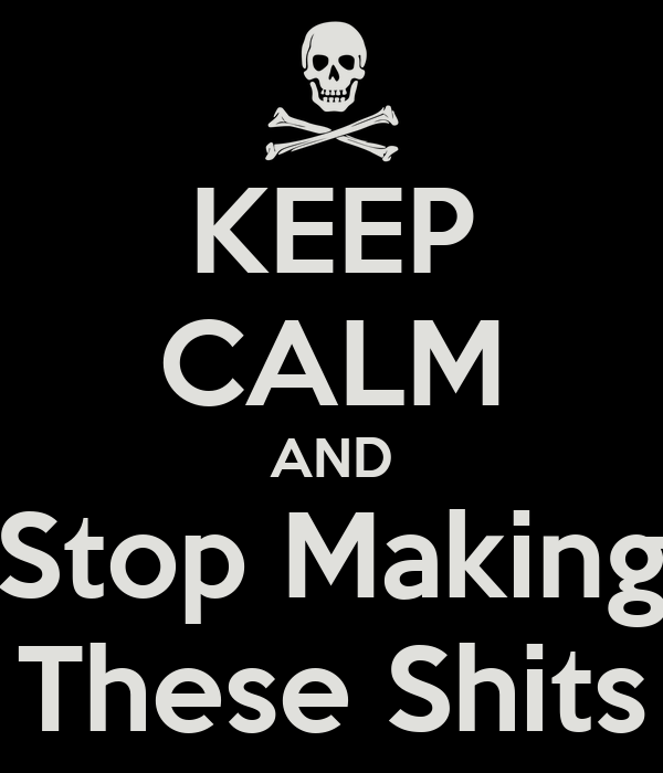 KEEP CALM AND Stop Making These Shits