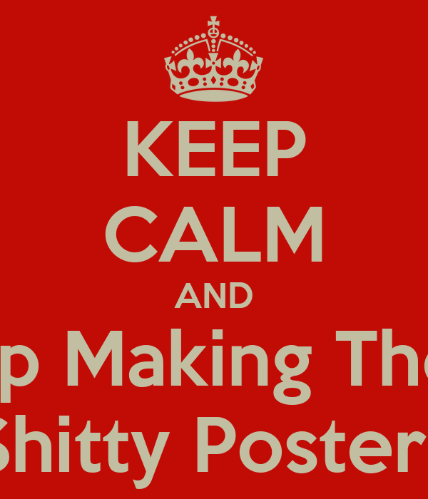 KEEP CALM AND Stop Making These Shitty Posters