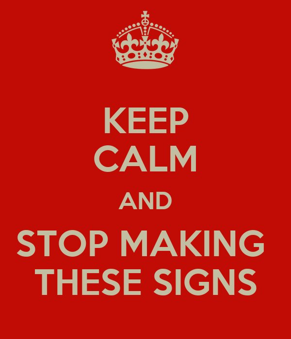 KEEP CALM AND STOP MAKING  THESE SIGNS