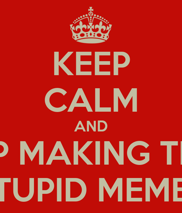 KEEP CALM AND STOP MAKING THESE STUPID MEMES