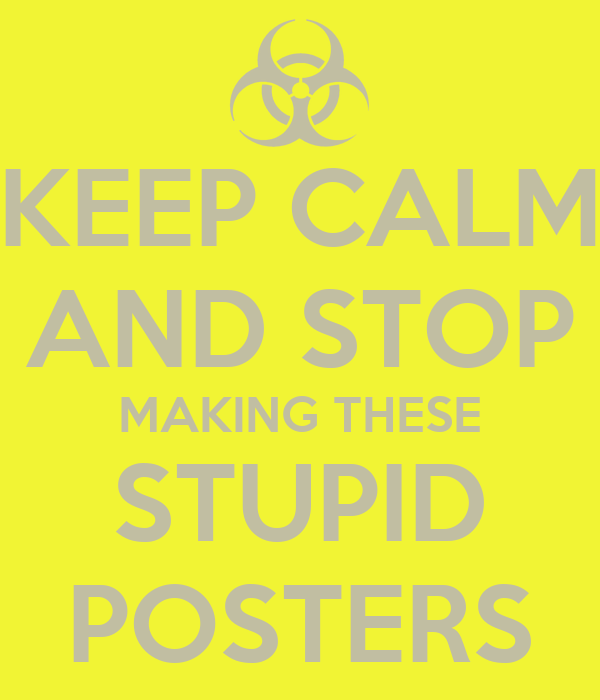 KEEP CALM AND STOP MAKING THESE STUPID POSTERS