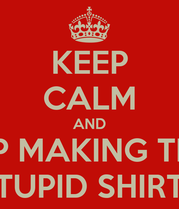 KEEP CALM AND STOP MAKING THESE STUPID SHIRTS