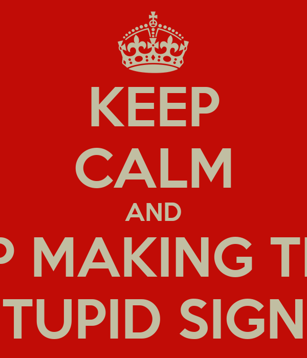 KEEP CALM AND STOP MAKING THESE STUPID SIGNS