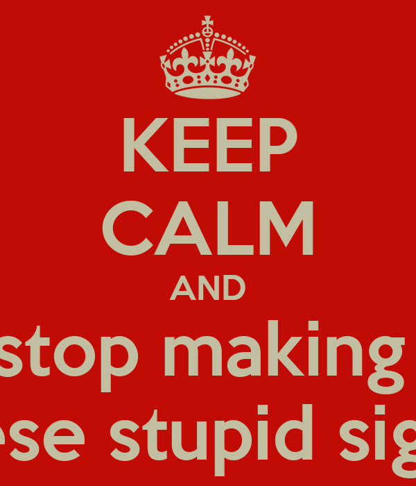 KEEP CALM AND stop making  these stupid signs!