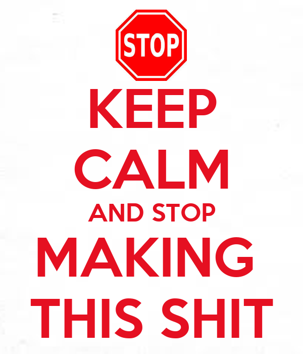 KEEP CALM AND STOP MAKING  THIS SHIT