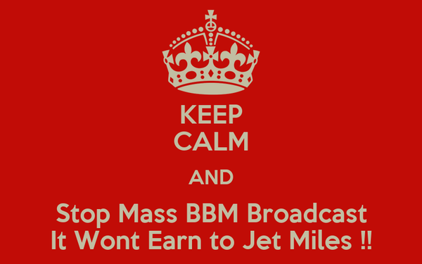 KEEP CALM AND Stop Mass BBM Broadcast It Wont Earn to Jet Miles !!