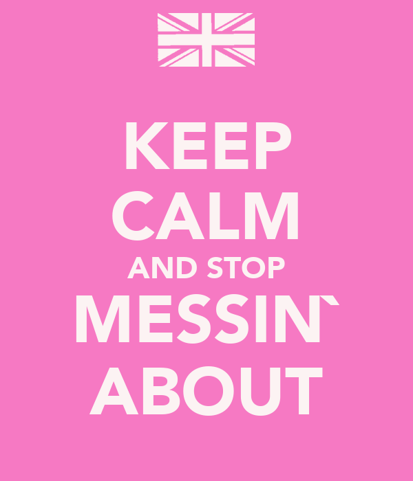 KEEP CALM AND STOP MESSIN` ABOUT