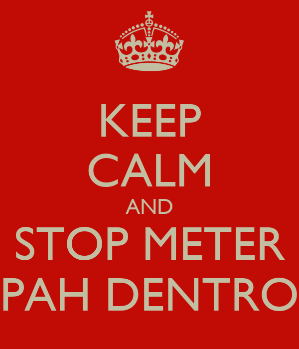 KEEP CALM AND STOP METER PAH DENTRO