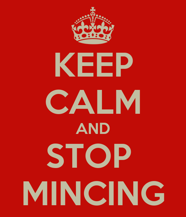 KEEP CALM AND STOP  MINCING