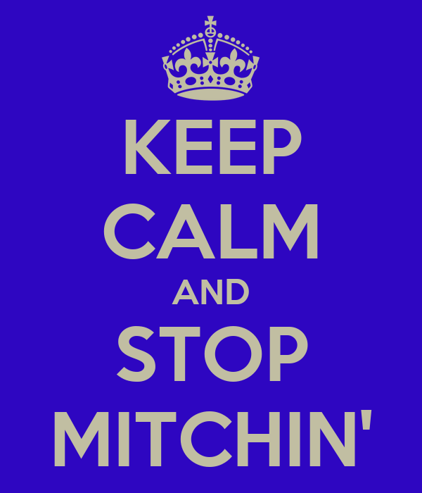 KEEP CALM AND STOP MITCHIN'