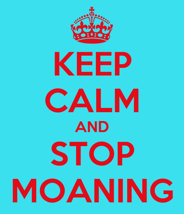KEEP CALM AND STOP MOANING