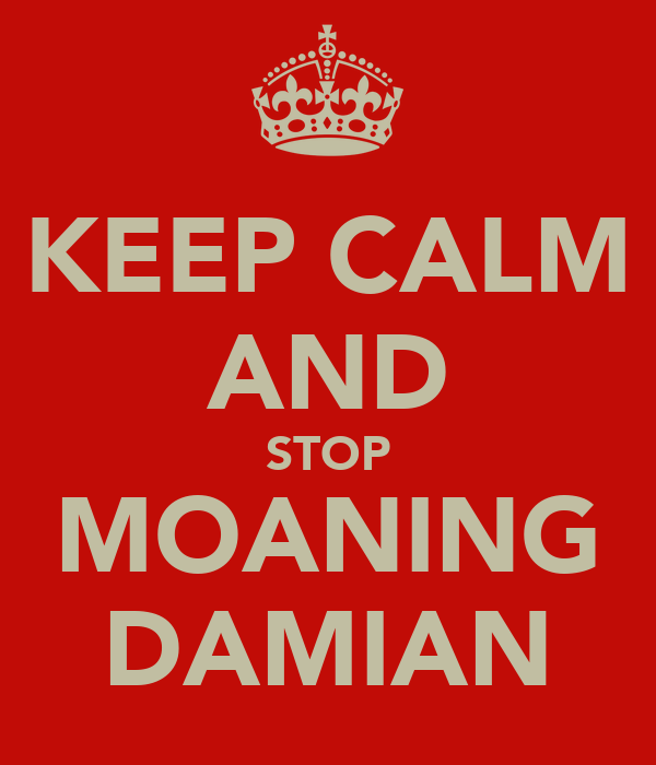 KEEP CALM AND STOP MOANING DAMIAN