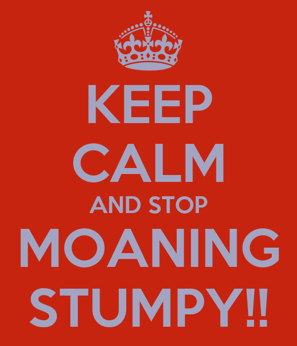 KEEP CALM AND STOP MOANING STUMPY!!