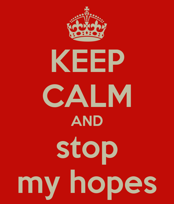 KEEP CALM AND stop my hopes