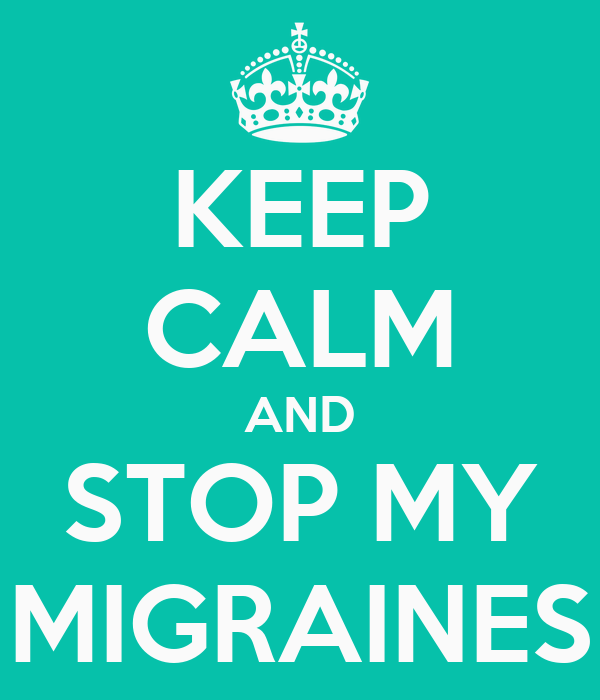 KEEP CALM AND STOP MY MIGRAINES