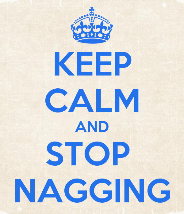 KEEP CALM AND STOP  NAGGING