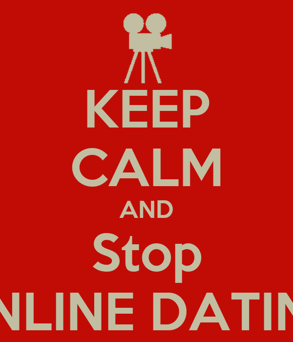 KEEP CALM AND Stop ONLINE DATING