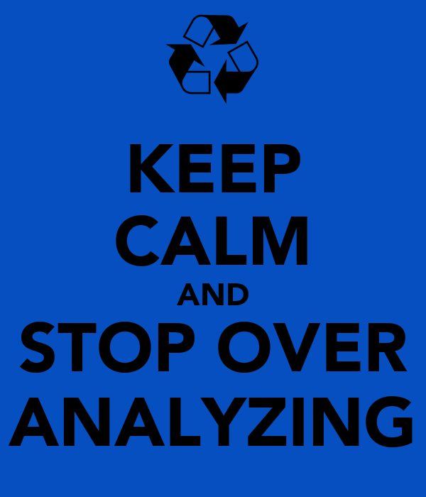 KEEP CALM AND STOP OVER ANALYZING