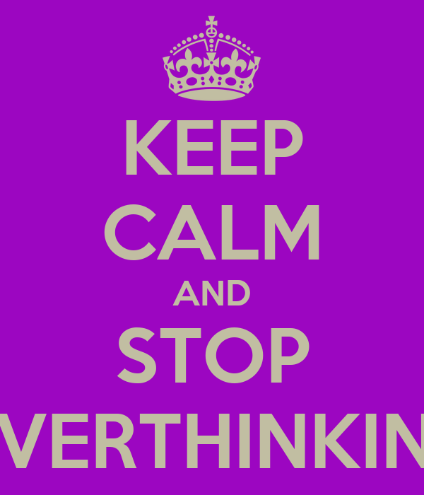 KEEP CALM AND STOP OVERTHINKING