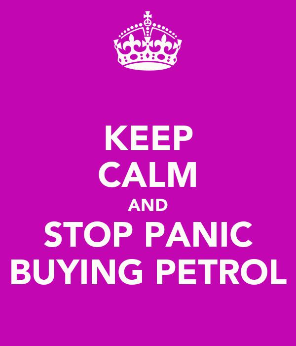 KEEP CALM AND STOP PANIC BUYING PETROL